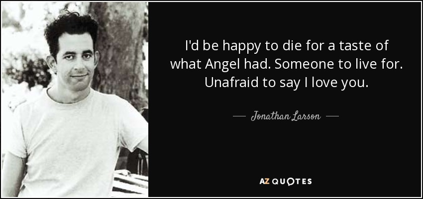 I'd be happy to die for a taste of what Angel had. Someone to live for. Unafraid to say I Love You. - Jonathan Larson