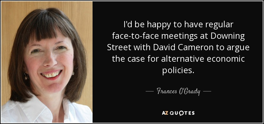 I'd be happy to have regular face-to-face meetings at Downing Street with David Cameron to argue the case for alternative economic policies. - Frances O'Grady