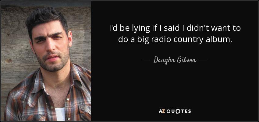 I'd be lying if I said I didn't want to do a big radio country album. - Daughn Gibson