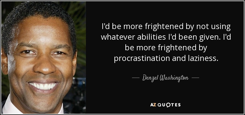 I'd be more frightened by not using whatever abilities I'd been given. I'd be more frightened by procrastination and laziness. - Denzel Washington