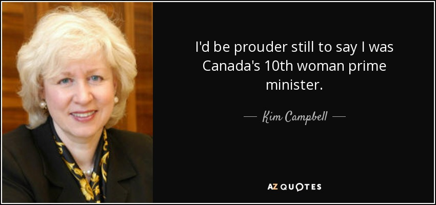 I'd be prouder still to say I was Canada's 10th woman prime minister. - Kim Campbell