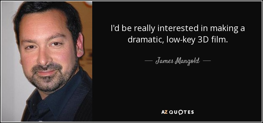 I'd be really interested in making a dramatic, low-key 3D film. - James Mangold