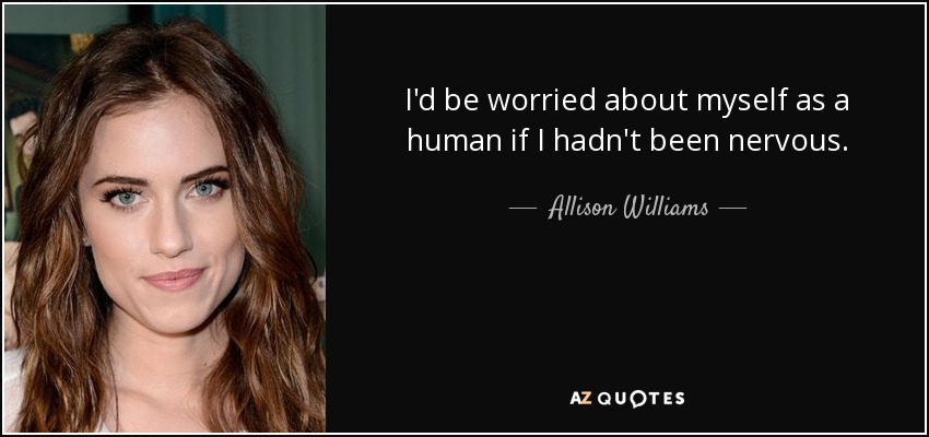 I'd be worried about myself as a human if I hadn't been nervous. - Allison Williams