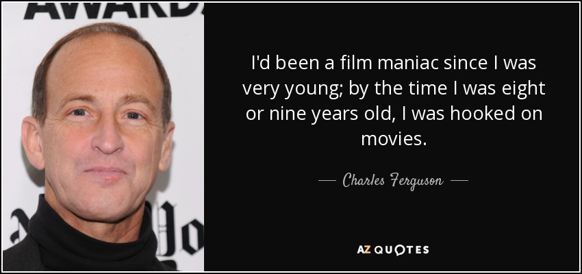 I'd been a film maniac since I was very young; by the time I was eight or nine years old, I was hooked on movies. - Charles Ferguson