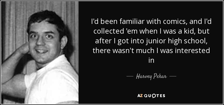 I'd been familiar with comics, and I'd collected 'em when I was a kid, but after I got into junior high school, there wasn't much I was interested in - Harvey Pekar