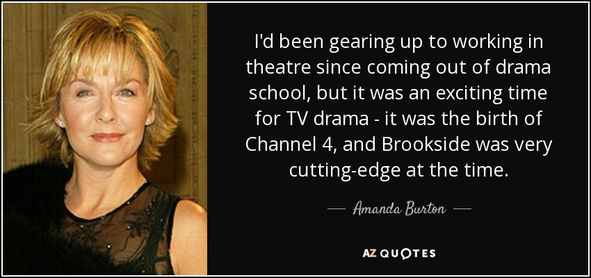 I'd been gearing up to working in theatre since coming out of drama school, but it was an exciting time for TV drama - it was the birth of Channel 4, and Brookside was very cutting-edge at the time. - Amanda Burton