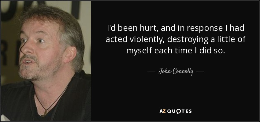 I'd been hurt, and in response I had acted violently, destroying a little of myself each time I did so. - John Connolly