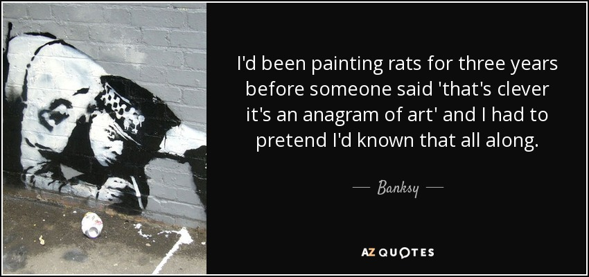 I'd been painting rats for three years before someone said 'that's clever it's an anagram of art' and I had to pretend I'd known that all along. - Banksy