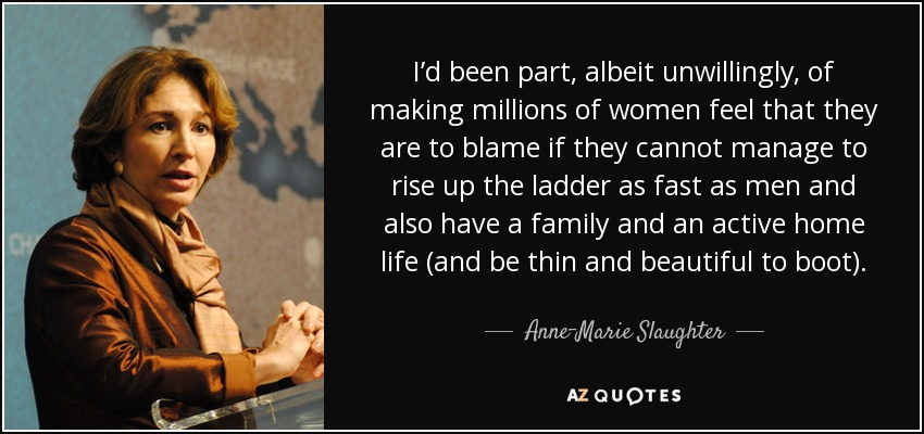 I'd been part, albeit unwillingly, of making millions of women feel that they are to blame if they cannot manage to rise up the ladder as fast as men and also have a family and an active home life (and be thin and beautiful to boot). - Anne-Marie Slaughter