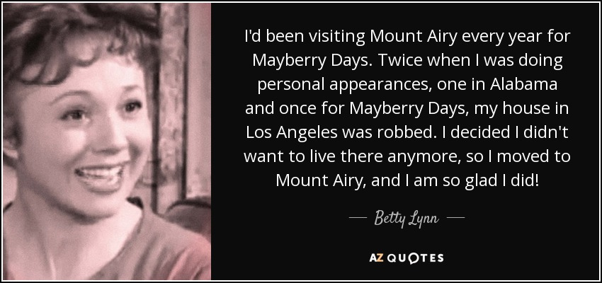 I'd been visiting Mount Airy every year for Mayberry Days. Twice when I was doing personal appearances, one in Alabama and once for Mayberry Days, my house in Los Angeles was robbed. I decided I didn't want to live there anymore, so I moved to Mount Airy, and I am so glad I did! - Betty Lynn