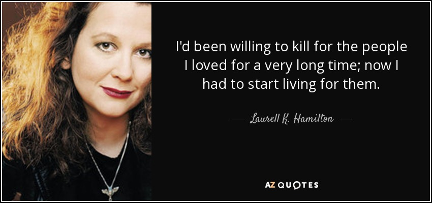 I'd been willing to kill for the people I loved for a very long time; now I had to start living for them. - Laurell K. Hamilton