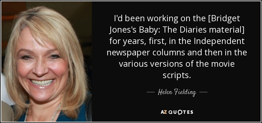 I'd been working on the [Bridget Jones's Baby: The Diaries material] for years, first, in the Independent newspaper columns and then in the various versions of the movie scripts. - Helen Fielding