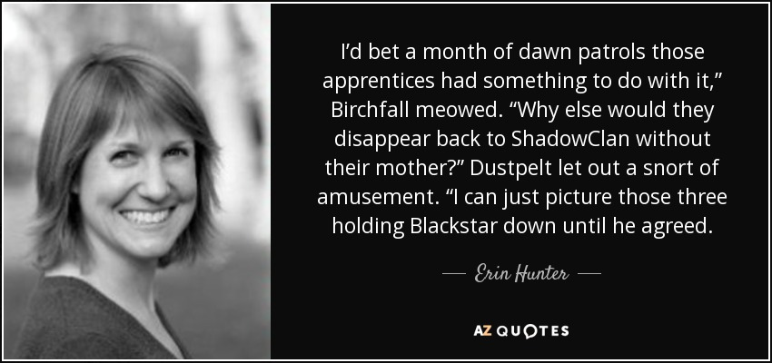 """I'd bet a month of dawn patrols those apprentices had something to do with it,"""" Birchfall meowed. """"Why else would they disappear back to ShadowClan without their mother?"""" Dustpelt let out a snort of amusement. """"I can just picture those three holding Blackstar down until he agreed. - Erin Hunter"""