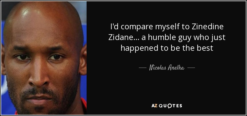 I'd compare myself to Zinedine Zidane... a humble guy who just happened to be the best - Nicolas Anelka