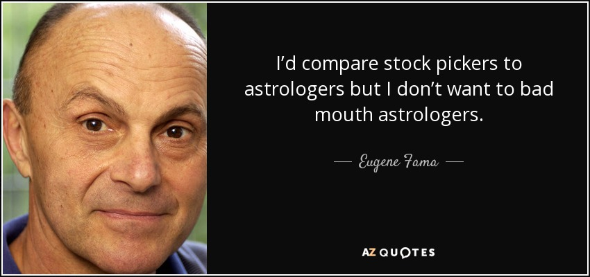 I'd compare stock pickers to astrologers but I don't want to bad mouth astrologers. - Eugene Fama