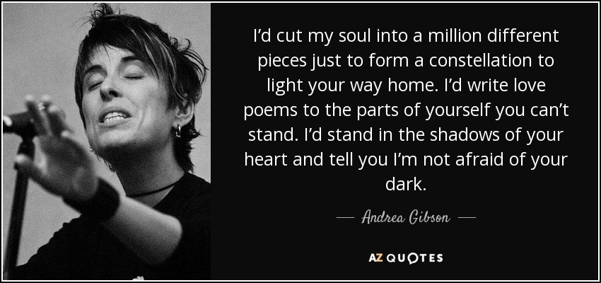I'd cut my soul into a million different pieces just to form a constellation to light your way home. I'd write love poems to the parts of yourself you can't stand. I'd stand in the shadows of your heart and tell you I'm not afraid of your dark. - Andrea Gibson