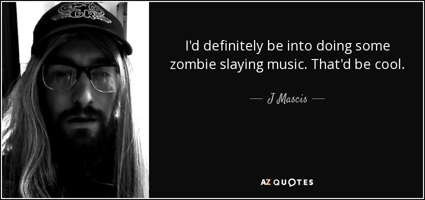 I'd definitely be into doing some zombie slaying music. That'd be cool. - J Mascis