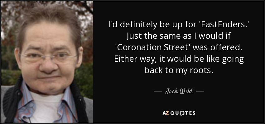 I'd definitely be up for 'EastEnders.' Just the same as I would if 'Coronation Street' was offered. Either way, it would be like going back to my roots. - Jack Wild