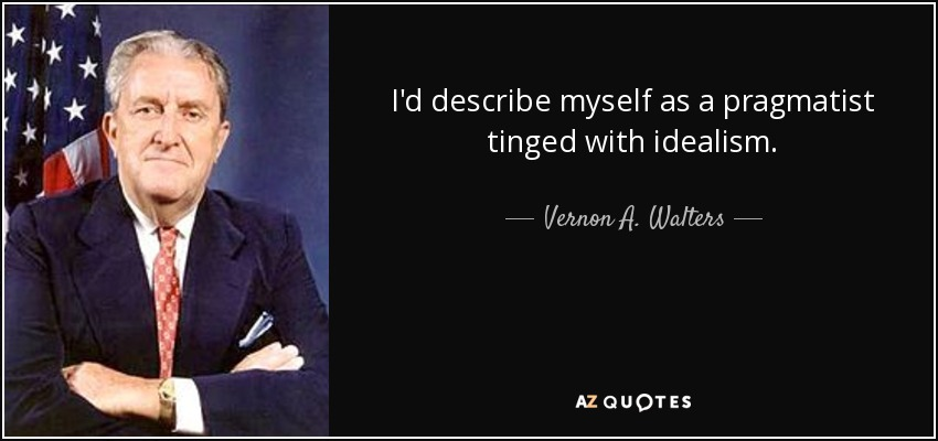I'd describe myself as a pragmatist tinged with idealism. - Vernon A. Walters