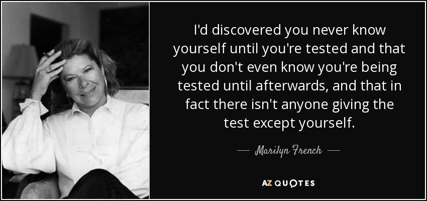 I'd discovered you never know yourself until you're tested and that you don't even know you're being tested until afterwards, and that in fact there isn't anyone giving the test except yourself. - Marilyn French