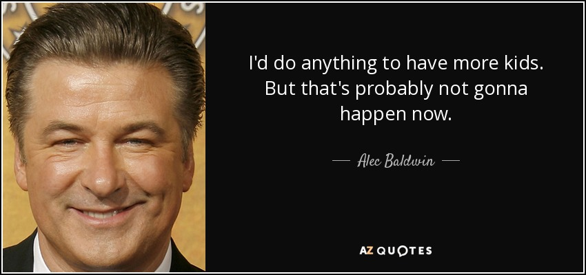 I'd do anything to have more kids. But that's probably not gonna happen now. - Alec Baldwin