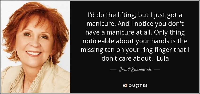 I'd do the lifting, but I just got a manicure. And I notice you don't have a manicure at all. Only thing noticeable about your hands is the missing tan on your ring finger that I don't care about. -Lula - Janet Evanovich