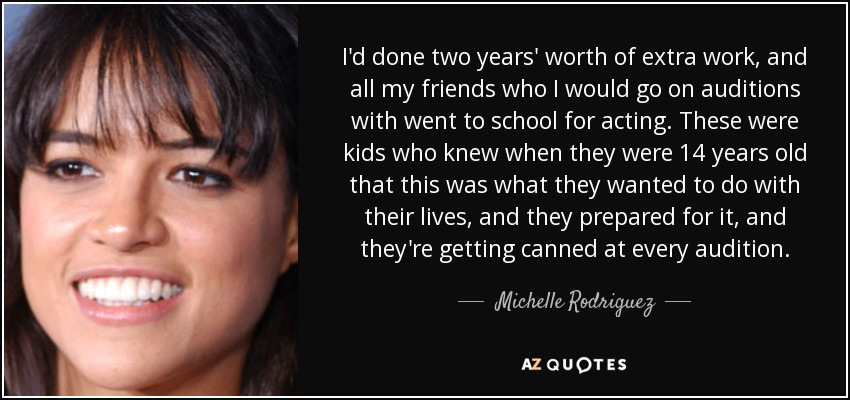 I'd done two years' worth of extra work, and all my friends who I would go on auditions with went to school for acting. These were kids who knew when they were 14 years old that this was what they wanted to do with their lives, and they prepared for it, and they're getting canned at every audition. - Michelle Rodriguez