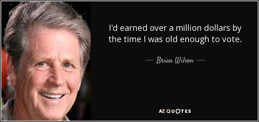 I'd earned over a million dollars by the time I was old enough to vote. - Brian Wilson