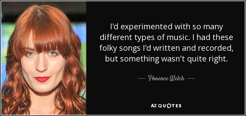 I'd experimented with so many different types of music. I had these folky songs I'd written and recorded, but something wasn't quite right. - Florence Welch