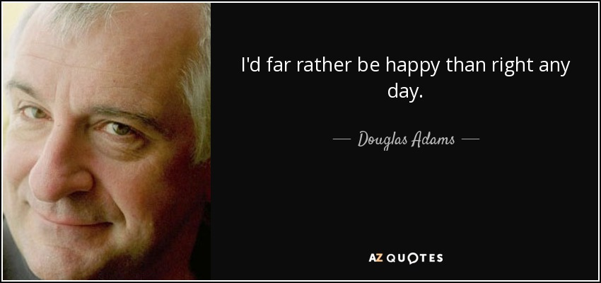 I'd far rather be happy than right any day. - Douglas Adams