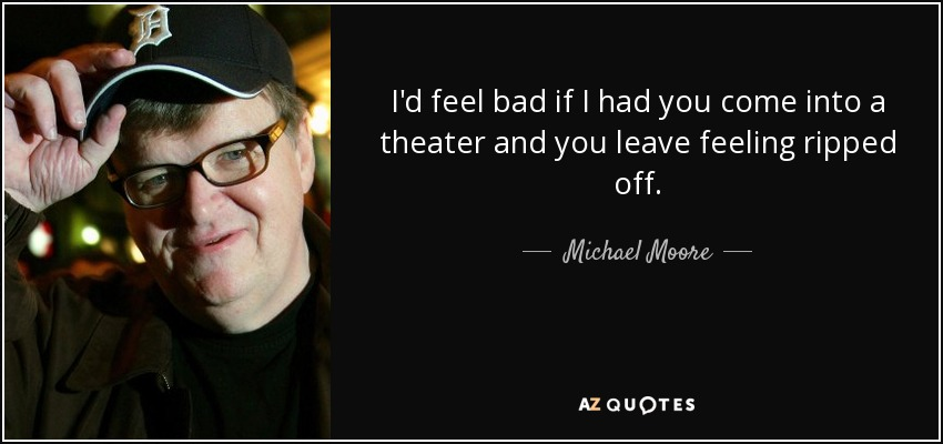 I'd feel bad if I had you come into a theater and you leave feeling ripped off. - Michael Moore
