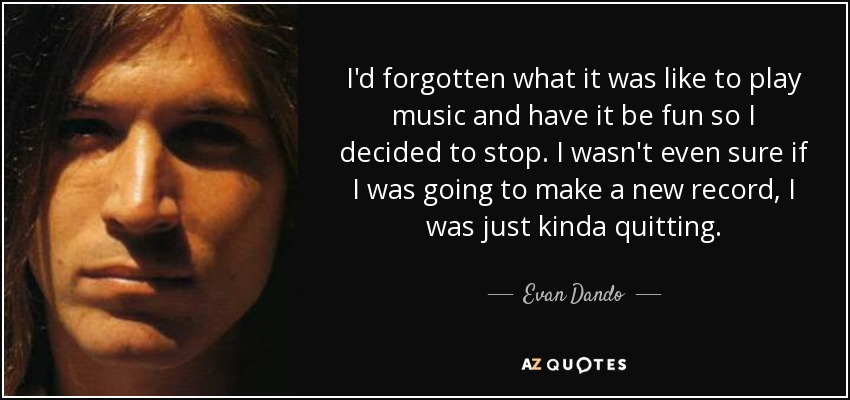 I'd forgotten what it was like to play music and have it be fun so I decided to stop. I wasn't even sure if I was going to make a new record, I was just kinda quitting. - Evan Dando