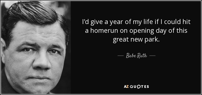 I'd give a year of my life if I could hit a homerun on opening day of this great new park. - Babe Ruth
