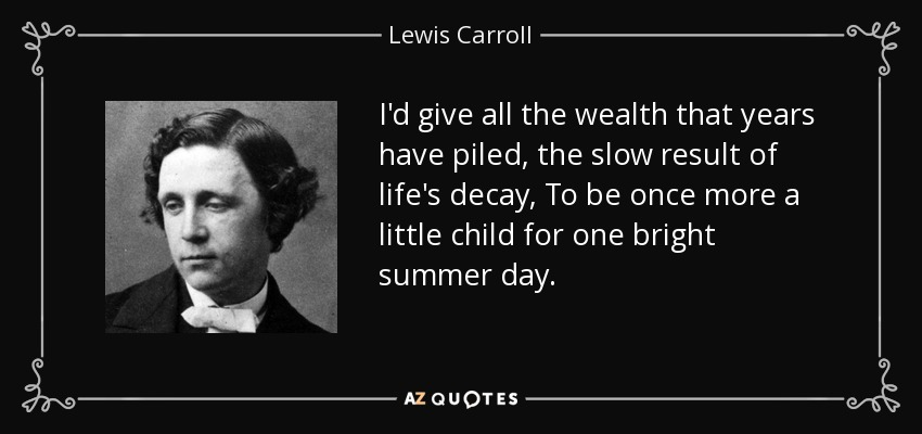 I'd give all the wealth that years have piled, the slow result of life's decay, To be once more a little child for one bright summer day. - Lewis Carroll