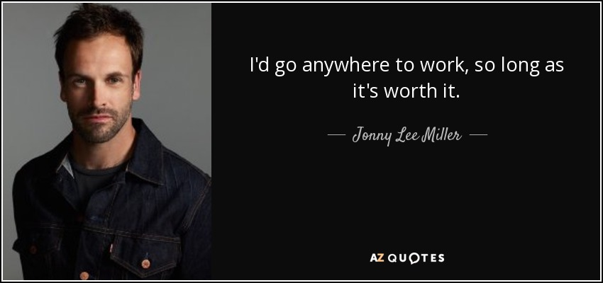 I'd go anywhere to work, so long as it's worth it. - Jonny Lee Miller
