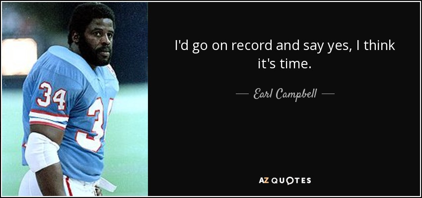 I'd go on record and say yes, I think it's time. - Earl Campbell