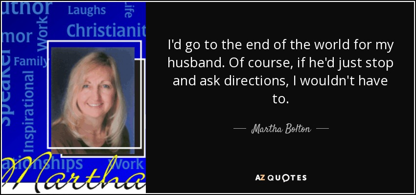 I'd go to the end of the world for my husband. Of course, if he'd just stop and ask directions, I wouldn't have to. - Martha Bolton