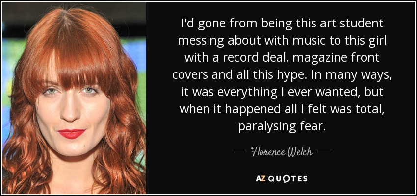 I'd gone from being this art student messing about with music to this girl with a record deal, magazine front covers and all this hype. In many ways, it was everything I ever wanted, but when it happened all I felt was total, paralysing fear. - Florence Welch