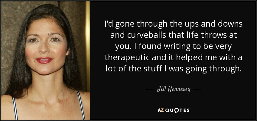 I'd gone through the ups and downs and curveballs that life throws at you. I found writing to be very therapeutic and it helped me with a lot of the stuff I was going through. - Jill Hennessy