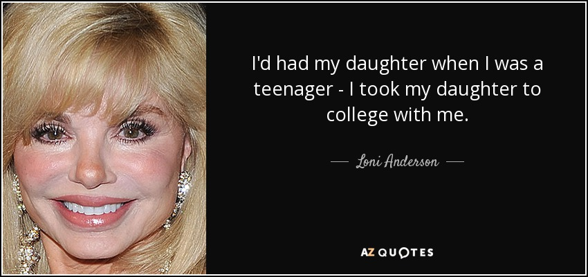 I'd had my daughter when I was a teenager - I took my daughter to college with me. - Loni Anderson