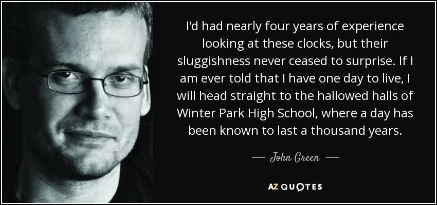 I'd had nearly four years of experience looking at these clocks, but their sluggishness never ceased to surprise. If I am ever told that I have one day to live, I will head straight to the hallowed halls of Winter Park High School, where a day has been known to last a thousand years. - John Green