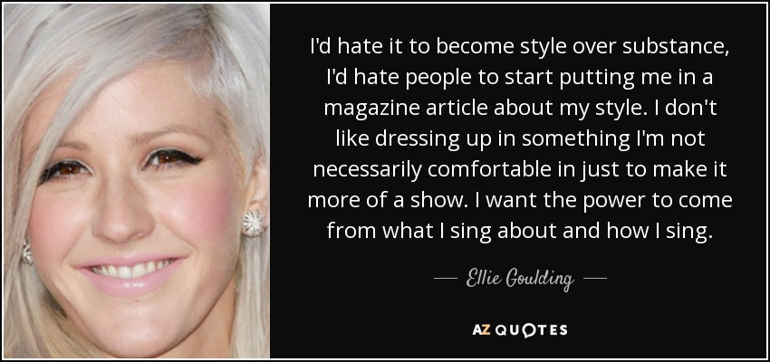 I'd hate it to become style over substance, I'd hate people to start putting me in a magazine article about my style. I don't like dressing up in something I'm not necessarily comfortable in just to make it more of a show. I want the power to come from what I sing about and how I sing. - Ellie Goulding