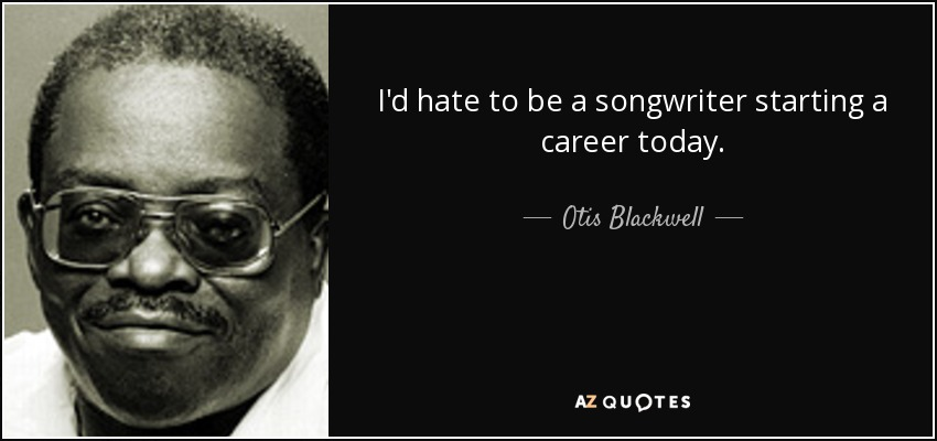 I'd hate to be a songwriter starting a career today. - Otis Blackwell