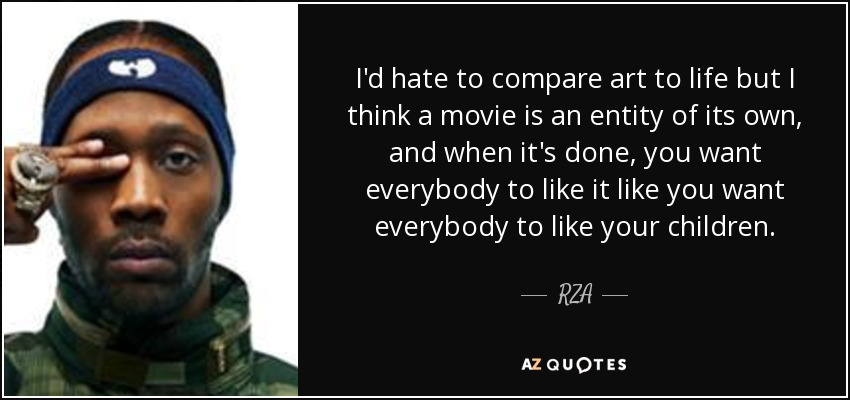 I'd hate to compare art to life but I think a movie is an entity of its own, and when it's done, you want everybody to like it like you want everybody to like your children. - RZA