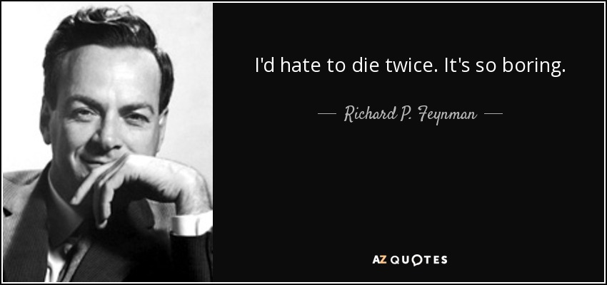 I'd hate to die twice. It's so boring. - Richard P. Feynman
