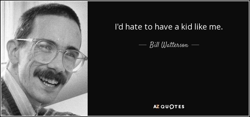 I'd hate to have a kid like me. - Bill Watterson