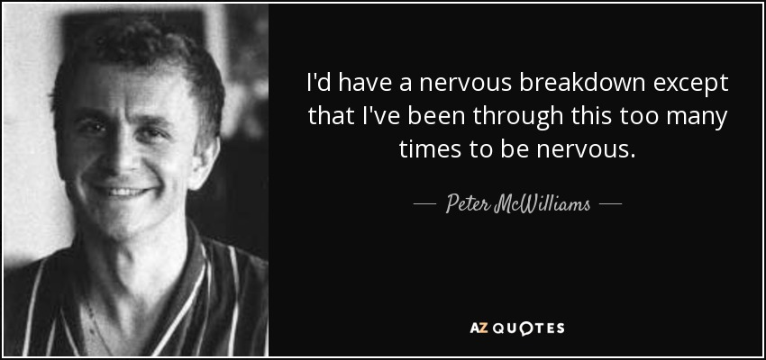 I'd have a nervous breakdown except that I've been through this too many times to be nervous. - Peter McWilliams