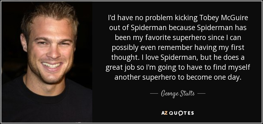 I'd have no problem kicking Tobey McGuire out of Spiderman because Spiderman has been my favorite superhero since I can possibly even remember having my first thought . I love Spiderman, but he does a great job so I'm going to have to find myself another superhero to become one day. - George Stults