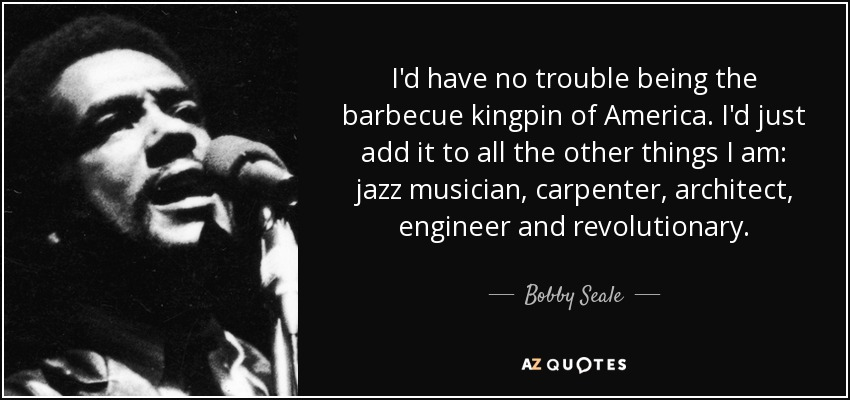 I'd have no trouble being the barbecue kingpin of America. I'd just add it to all the other things I am: jazz musician, carpenter, architect, engineer and revolutionary. - Bobby Seale