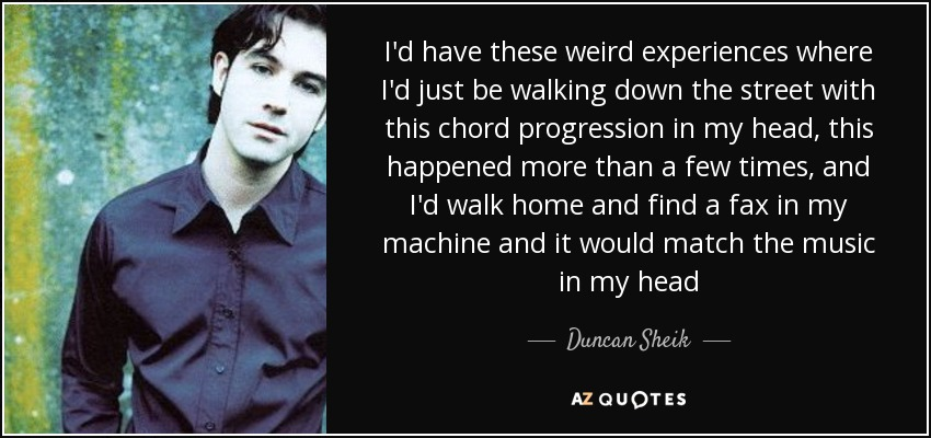 I'd have these weird experiences where I'd just be walking down the street with this chord progression in my head, this happened more than a few times, and I'd walk home and find a fax in my machine and it would match the music in my head - Duncan Sheik